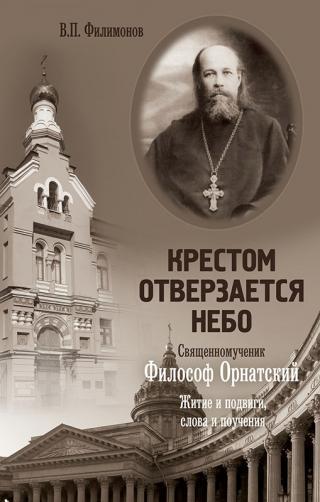 Крестом отверзается небо. Священномученик Философ Орнатский. Житие и подвиги, слова и поучения