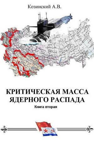 КРИТИЧЕСКАЯ МАССА ЯДЕРНОГО РАСПАДА. Книга вторая. Офицеры советских подводных крейсеров.