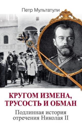 Кругом измена, трусость и обман [Подлинная история отречения Николая II]