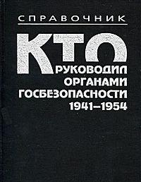 Кто руководил органами госбезопасности, 1941-1954 гг. Справочник