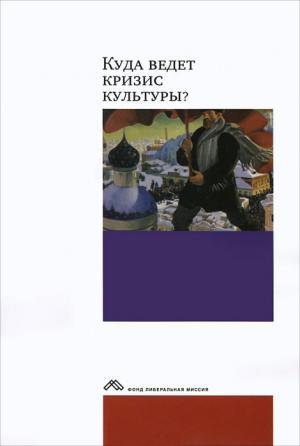 Куда ведет кризис культуры? Опыт междисциплинарных диалогов