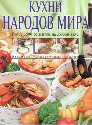 Кухни народов мира. Более 1500 рецептов на любой вкус