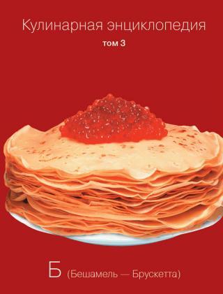 Кулинарная энциклопедия. Том 3. Б (Бешамель – Брускетта)