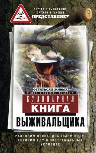 Кулинарная книга выживальщика. Остаться в живых: влесу, в пустыне, на берегу. Разводим огонь, добываем воду, готовим еду в экстремальных условиях