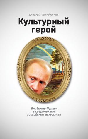 Культурный герой. Владимир Путин в современном российском искусстве