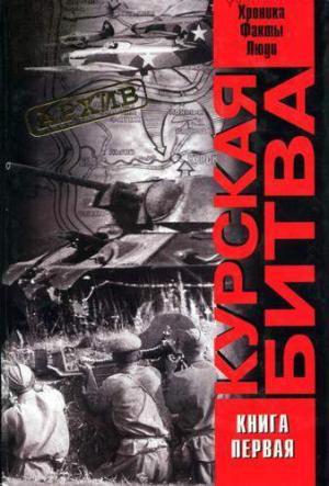 Курская битва: хроника, факты, люди. Книга 1