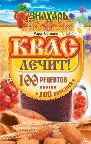 Квас лечит! 100 рецептов против 100 болезней