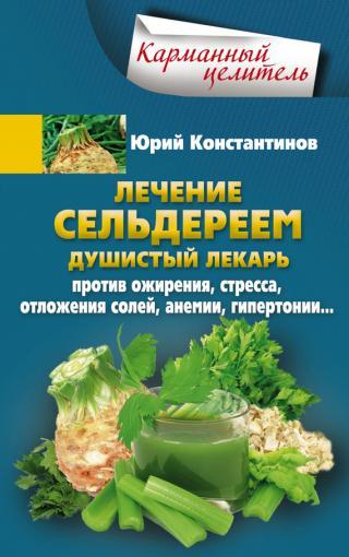 Лечение сельдереем. Душистый лекарь против ожирения, стресса, отложения солей, анемии, гипертонии…