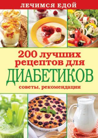 Лечимся едой. 200 лучших рецептов для диабетиков. Советы, рекомендации