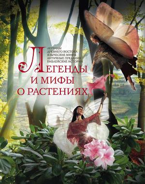 Легенды и мифы о растениях. Легенды Древнего Востока, языческие мифы, античные предания, библейские истории