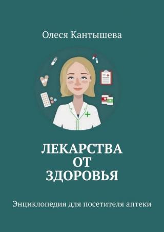 Лекарства ОТ Здоровья. Энциклопедия для посетителя аптеки