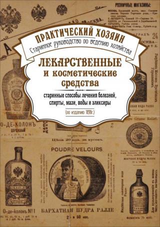Лекарственные и косметические средства. Старинные способы лечения болезней, спирты, мази, воды и эликсиры