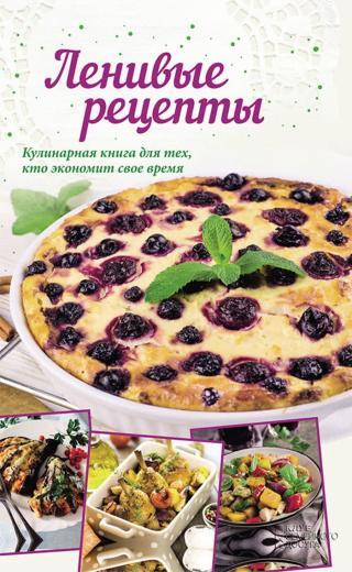 Ленивые рецепты. Кулинарная книга для тех, кто экономит свое время