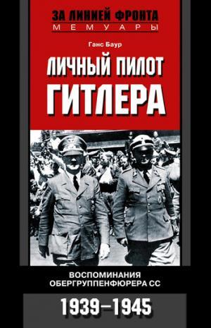 Личный пилот Гитлера. Воспоминания обергруппенфюрера СС. 1939-1945 [litres]