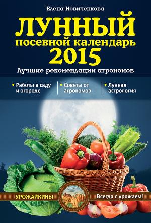 Лунный посевной календарь 2015. Лучшие рекомендации агрономов