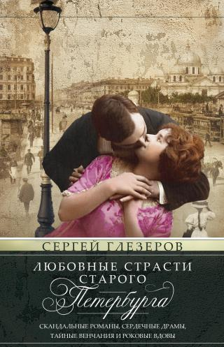 Любовные страсти старого Петербурга. Скандальные романы, сердечные драмы, тайные венчания и роковые вдовы