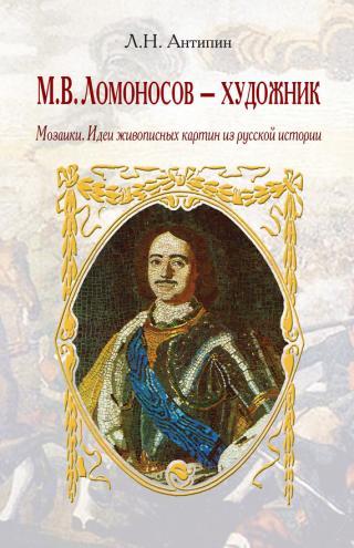 М. В. Ломоносов – художник. Мозаики. Идеи живописных картин из русской истории