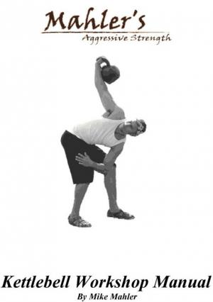 Mahler's Aggressive Strength Kettlebell Workshop Manual