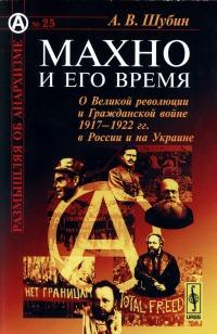 Махно и его время (О Великой революции и Гражданской войне 1917-1922 гг. в России и на Украине)