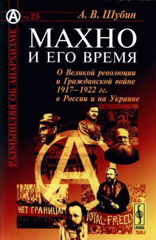 Махно и его время [О Великой революции и Гражданской войне 1917-1922 гг. в России и на Украине]