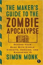 Maker's Guide to the Zombie Apocalypse: Defend Your Base with Simple Circuits, Arduino, and Raspberry Pi