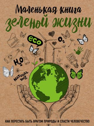 Маленькая книга зеленой жизни [Как перестать быть врагом природы и спасти человечество]