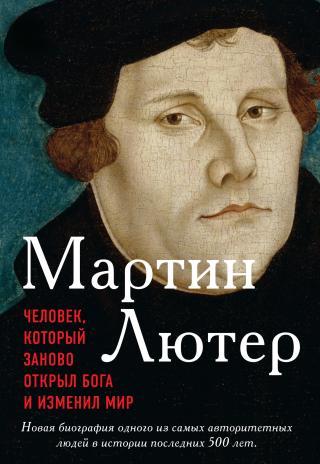 Мартин Лютер. Человек, который заново открыл Бога и изменил мир [litres]