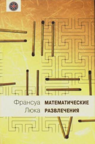 Математические развлечения [приложения арифметики, геометрии и алгебры к различного рода запутанным вопросам, забавам и играм]
