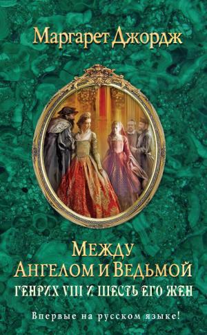 Между ангелом и ведьмой. Генрих VIII и шесть его жен