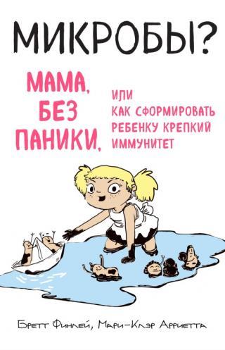 Микробы? [Мама, без паники, или Как сформировать ребенку крепкий иммунитет [litres]