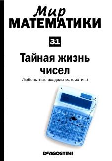 Мир  математики: т. 31  Тайная  жизнь  чисел.  Любопытные разделы  математики.