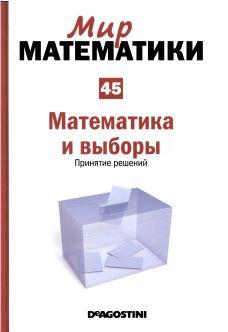 Мир  математики: т. 45  Математика  и  выборы.  Принятие  решений.