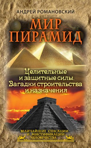 Мир пирамид [Целительные защитные силы. Загадки строительства и назначения]