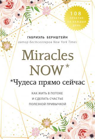Miracles now. Чудеса прямо сейчас [Как жить в потоке и сделать счастье полезной привычкой] [litres]