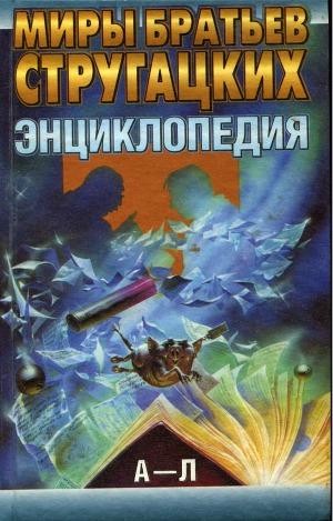 Миры братьев Стругацких. Энциклопедия. Том 1: А - Л