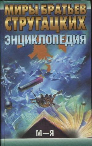 Миры братьев Стругацких. Энциклопедия. Том 2: М - Я