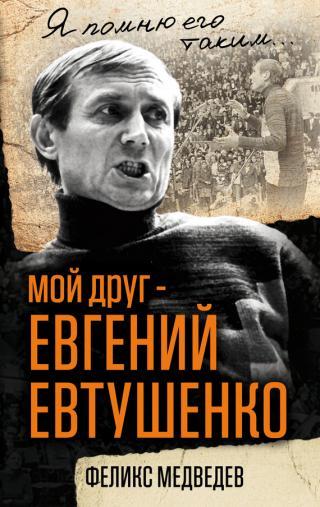 Мой друг – Евгений Евтушенко. Когда поэзия собирала стадионы…
