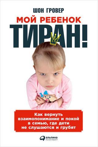 Мой ребенок – тиран! Как вернуть взаимопонимание и покой в семью, где дети не слушаются и грубят