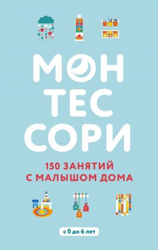 Монтессори. 150 занятий с малышом дома [litres]