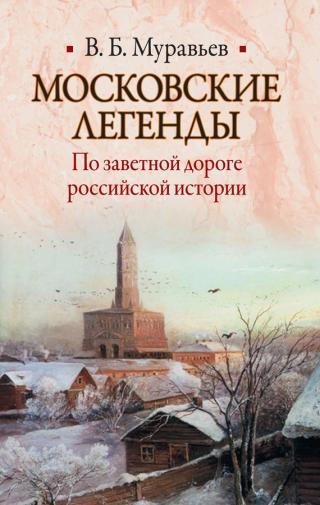 Московские легенды. По заветной дороге российской истории