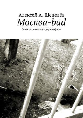 Москва-bad. Записки столичного дауншифтера