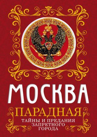 Москва парадная. Тайны и предания Запретного города [ознакомительный фрагмент]