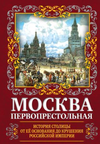 Москва Первопрестольная [История столицы от ее основания до крушения Российской империи]