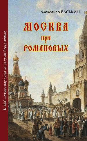 Москва про Романовых. К 400-летию царской династии Романовых