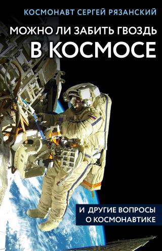 Можно ли забить гвоздь в космосе и другие вопросы о космонавтике [litres]