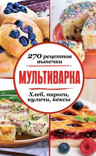 Мультиварка. 270 рецептов выпечки: Хлеб, пироги, куличи, кексы