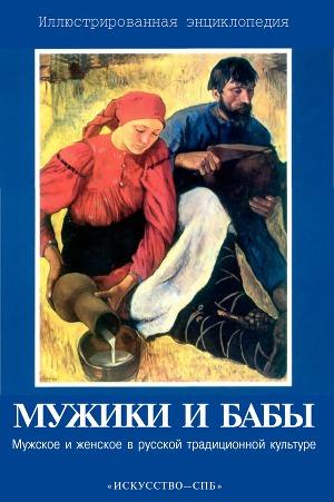 Мужики и бабы: Мужское и женское в русской традиционной культуре. Иллюстрированная энциклопедия