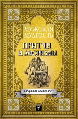 Мужская мудрость в притчах и афоризмах самых выдающихся и великих личностей мировой истории