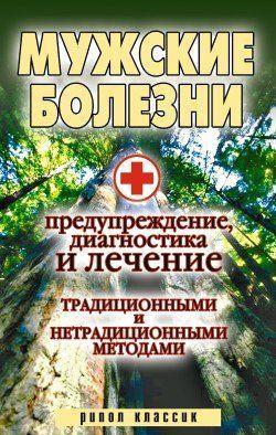 Мужские болезни. Предупреждение, диагностика и лечение традиционными и нетрадиционными методами