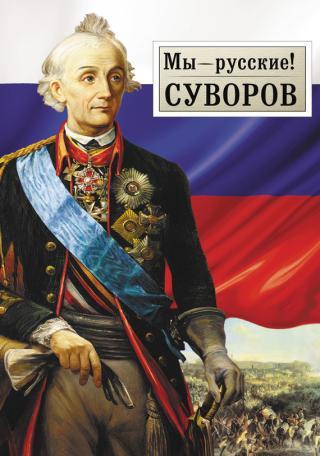 Мы – русские! Суворов: Жизнь, слова и подвиги великого русского полководца А.В. Суворова